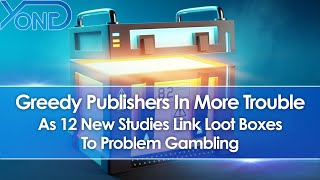 Greedy Publishers In Trouble As 12 New Studies Link Loot Boxes To Problem Gambling