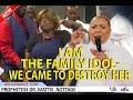 I AM THE FAMILY IDOL...WE CAME TO DESTROY HER! | PROPHETESS MATTIE NOTTAGE