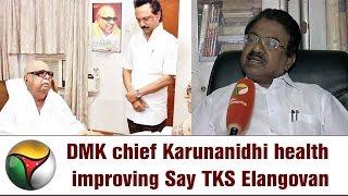 DMK chief Karunanidhi health improving Say TKS Elangovan