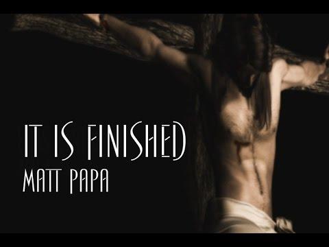 It Is Finished - Matt Papa