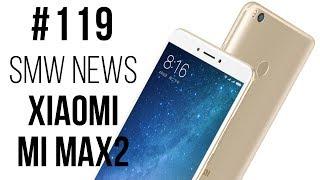 Xiaomi Mi Max 2, Android Pay,  MateBook E, X и D, DJI Spark , Nubia Z17 (SMW News 119)