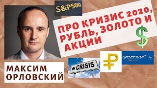 Максим Орловский - Про кризис 2020, рубль, золото и акции