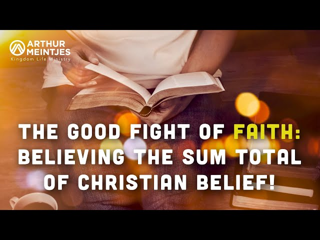 The Good Fight of Faith: Believing the Sum Total of Christian Belief!