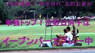 """<中間速報>""""黄金世代""""高橋彩華が単独トップ!渋野日向子はイーブンパーでプレー中"""