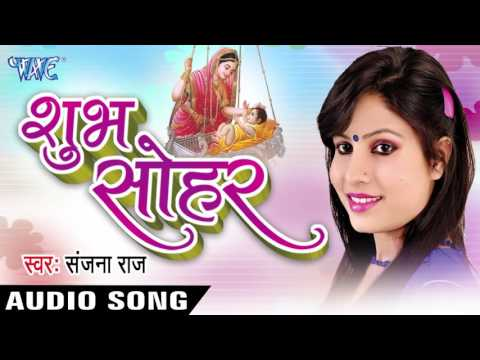 शुभ सोहर - Shubh Sohar || Sanjana Raj || Bhojpuri Hot Audio Jukebox