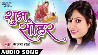 शुभ सोहर - Shubh Sohar || Sanjana Raj || Bhojpuri Hot Audio Jukebox