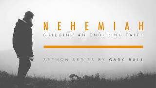 A Man With God's Plan (Part 1) | NEHEMIAH: Building an Enduring Faith (#2) | Gary Ball