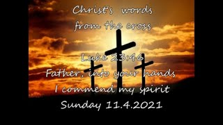 Sunday 11.4.2021  Luke 23:46  Father, into your hands I commend my spirit