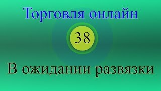 Форекс торговля онлайн 38 - В ожидании развязки