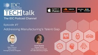 IDC TechTalk Podcast Episode #7 - Addressing Manufacturing's Talent Gap
