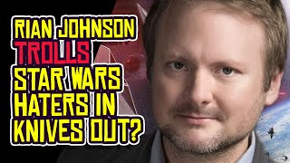 Rian Johnson TROLLS Star Wars Haters in KNIVES OUT?!