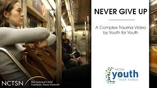 Never Give Up: A Complex Trauma Film by Youth for Youth
