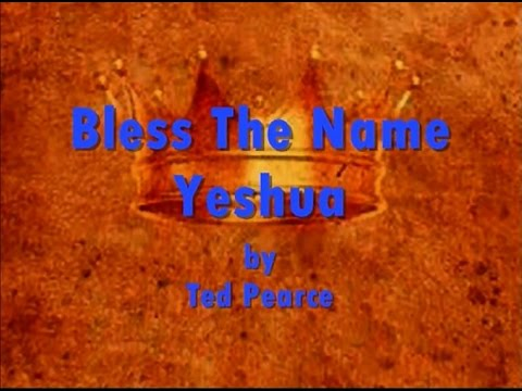Bless The Name Yeshua by Ted Pearce- Lyrics