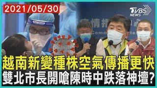 越南新變種株空氣傳播更快  雙北市長開嗆陳時中跌落神壇? | 十點不一樣 20210530