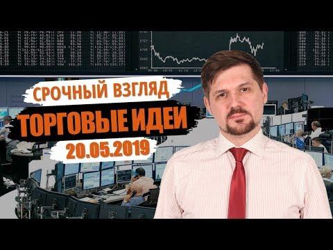 Срочный взгляд на рынок! Торговые идеи на 20.05.2019