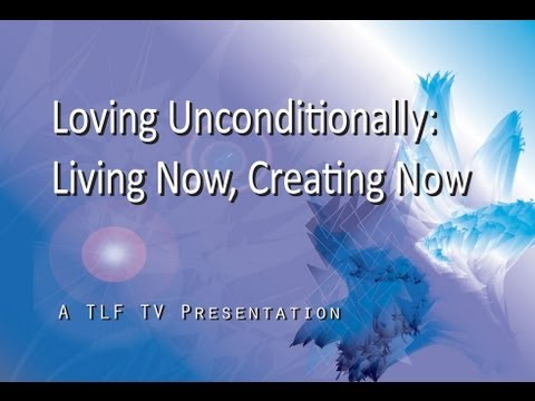 Loving Unconditionally: Living Now Creating Now - Conversati