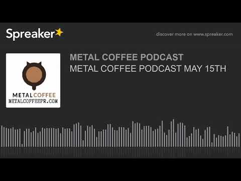 METAL COFFEE PODCAST MAY 15TH
