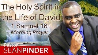THE HOLY SPIRIT IN THE LIFE OF DAVID - 1 SAMUEL 16 - MORNING PRAYER | PASTOR SEAN PINDER