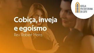 Cobiça, inveja e egoísmo - Rev. Robert Mota