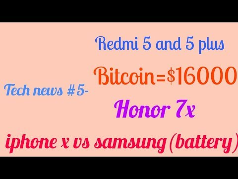 Tech news #5 -redmi 5 & 5 plus, Bitcoin $16000,Honor 7x,i phone x vs samsung galaxy battery