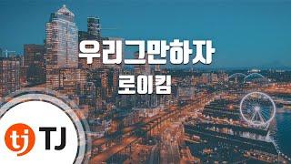 [TJ노래방] 우리그만하자 - 로이킴(Roy Kim) / TJ Karaoke