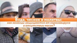 Вода, чеснок и молитвы: как казанцы защищаются от коронавируса в отсутствии масок?