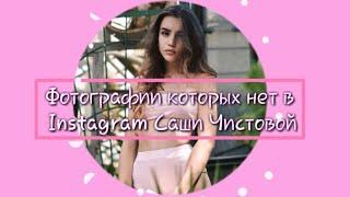 Фотографии которых нет в Instagram САШИ ЧИСТОВОЙ