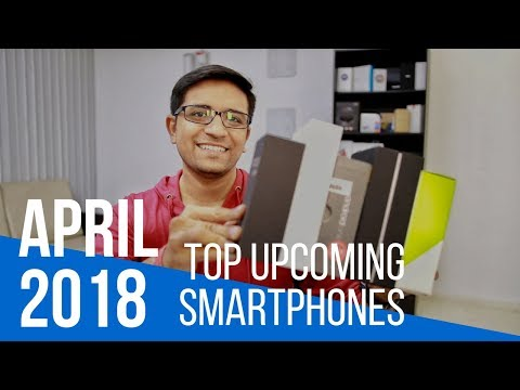 Top 5 Upcoming Smartphones in April 2018 - What's Your Favorite?