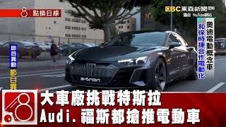 挑戰特斯拉 大車廠Audi.BMW.福斯都搶推電動車《8點換日線》2019.01.02