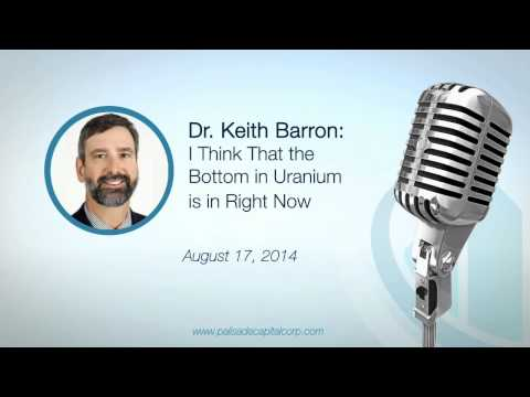 Dr. Keith Barron: I Think That the Bottom in Uranium is in Right Now - 8/17/2014
