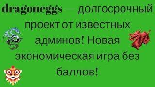 dragoneggs — долгосрочный проект от известных админов! Новая экономическая игра без баллов!
