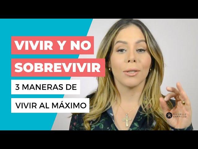 VIVIR Y NO SOBREVIVIR: 3 MANERAS DE APROVECHAR TU VIDA | Michelle Campillo