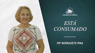 Está consumado - Prª Bernadete Pina - 25-07-2021