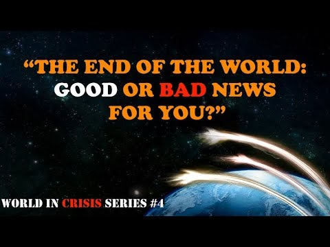 World in Crisis Series- The End of the World: Good or Bad News for You?