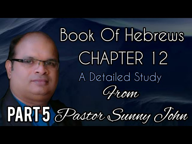 BOOK OF HEBREWS CH: 12  Part 5: A Detailed Study from Pastor Sunny John