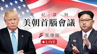 【川金會】最新!美朝世紀峰會 風傳媒持續守候現場