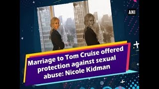 Marriage to Tom Cruise offered protection against sexual abuse: Nicole Kidman - #ANI News