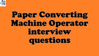 Paper Converting Machine Operator interview questions