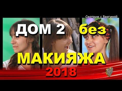 ДОМ 2:  Девушки без МАКИЯЖА (косметики)!   2018 год!