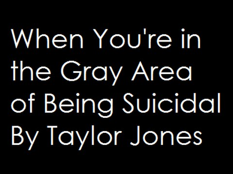 A Reading of When You're in the Gray Area of Being Suicidal by Taylor Jones