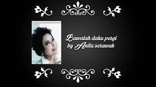 Bawalah daku pergi by Anita serawak