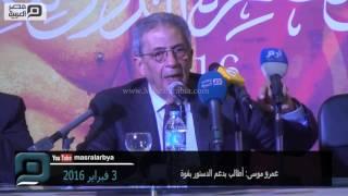 بالفيديو| عمرو موسى: أطالب بدعم الدستور بقوة
