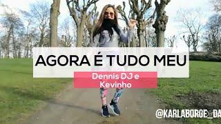 AGORA É TUDO MEU - Dennis Dj e Kevinho - Choreo Karla Borge