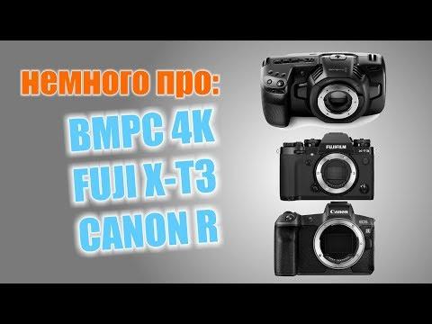 Немного поговорим о BMPC 4K, FUJI X-T3 и CANON R