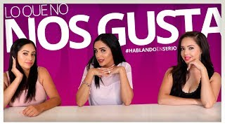 LO QUE NO NOS GUSTA DE ELLOS !! #HABLANDOENSERIO