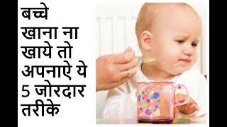 बच्चे खाना ना खाये तो अपनाऐ ये 5 जोरदार तरीके|WHAT TO DO WHEN BABY IS NOT EATING?