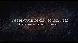 The nature of consciousness - Interview with Alan Hugenot