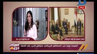 صباح دريم| منة فاروق: تكشف تفاصيل اجتماع الرئيس السيسي مع وفد حزب المحافظين البريطاني