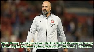 Sport News| A-League news: Markus Babbel showing no mercy as he begins Western Sydney Wanderers c...