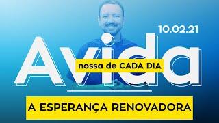 A ESPERANÇA RENOVADORA / A vida nossa de cada dia - 10/02/21